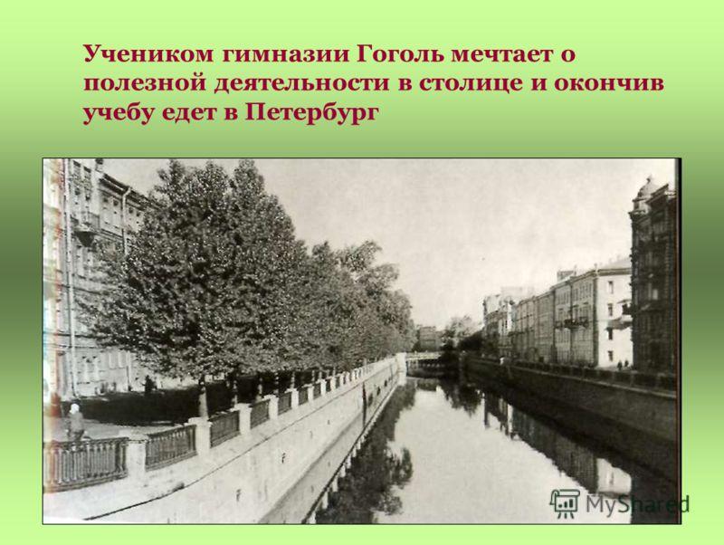 Учеником гимназии Гоголь мечтает о полезной деятельности в столице и окончив учебу едет в Петербург