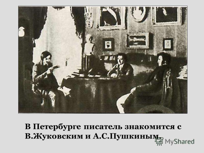 В Петербурге писатель знакомится с В.Жуковским и А.С.Пушкиным.