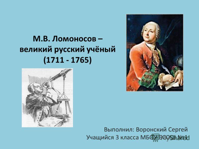 М.В. Ломоносов – великий русский учёный (1711 - 1765) Выполнил: Воронский Сергей Учащийся 3 класса МБОУ БСОШ 1