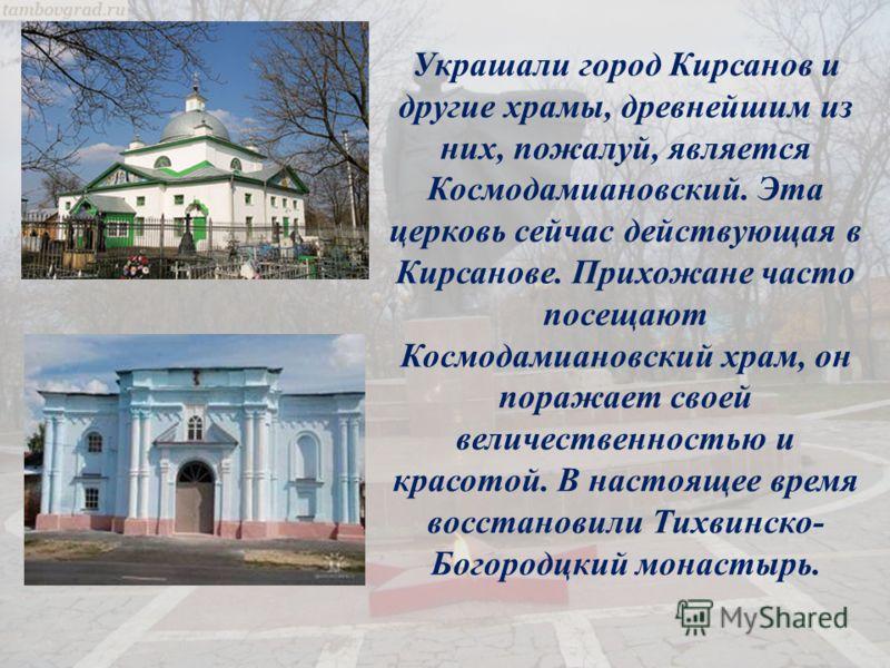 Украшали город Кирсанов и другие храмы, древнейшим из них, пожалуй, является Космодамиановский. Эта церковь сейчас действующая в Кирсанове. Прихожане часто посещают Космодамиановский храм, он поражает своей величественностью и красотой. В настоящее в