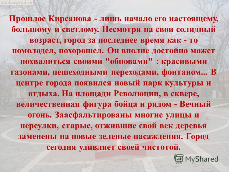 Прошлое Кирсанова - лишь начало его настоящему, большому и светлому. Несмотря на свои солидный возраст, город за последнее время как - то помолодел, похорошел. Он вполне достойно может похвалиться своими