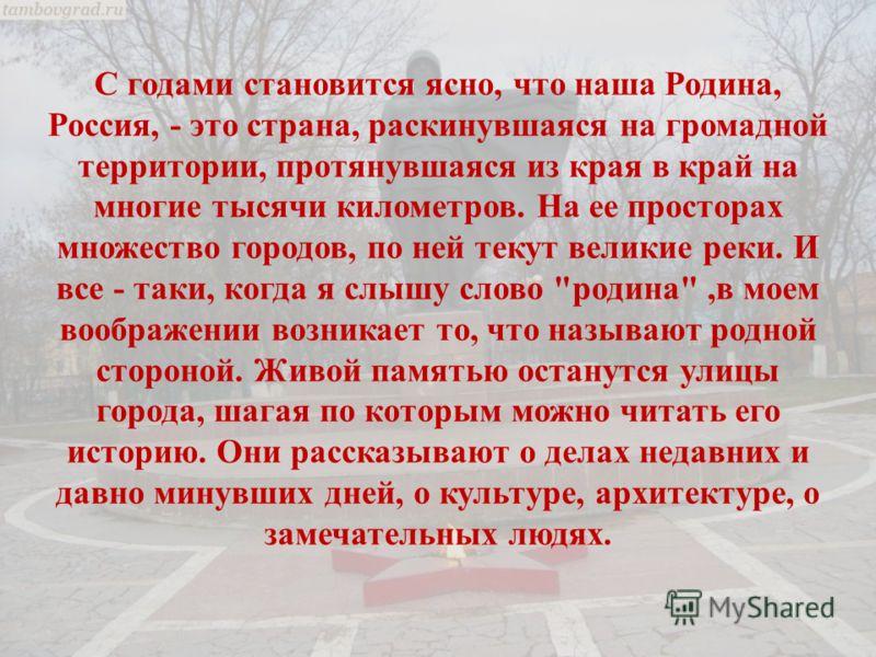 С годами становится ясно, что наша Родина, Россия, - это страна, раскинувшаяся на громадной территории, протянувшаяся из края в край на многие тысячи километров. На ее просторах множество городов, по ней текут великие реки. И все - таки, когда я слыш