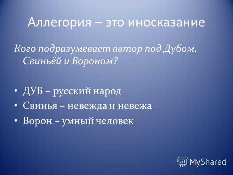 Аллегория – это иносказание Кого подразумевает автор под Дубом, Свиньёй и Вороном? ДУБ – русский народ Свинья – невежда и невежа Ворон – умный человек
