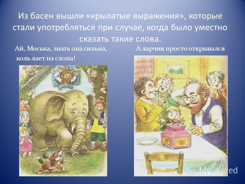Из басен вышли «крылатые выражения», которые стали употребляться при случае, когда было уместно сказать такие слова. Ай, Моська, знать она сильна, А ларчик просто открывался коль лает на слона!