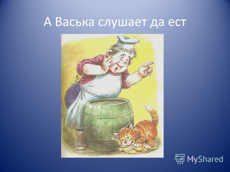 А Васька слушает да ест