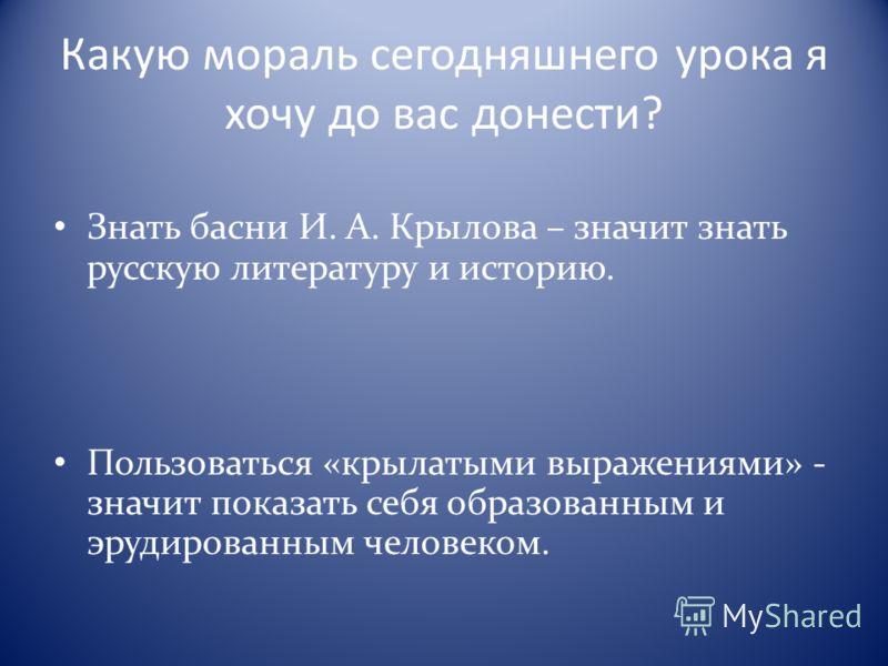 Какую мораль сегодняшнего урока я хочу до вас донести? Знать басни И. А. Крылова – значит знать русскую литературу и историю. Пользоваться «крылатыми выражениями» - значит показать себя образованным и эрудированным человеком.