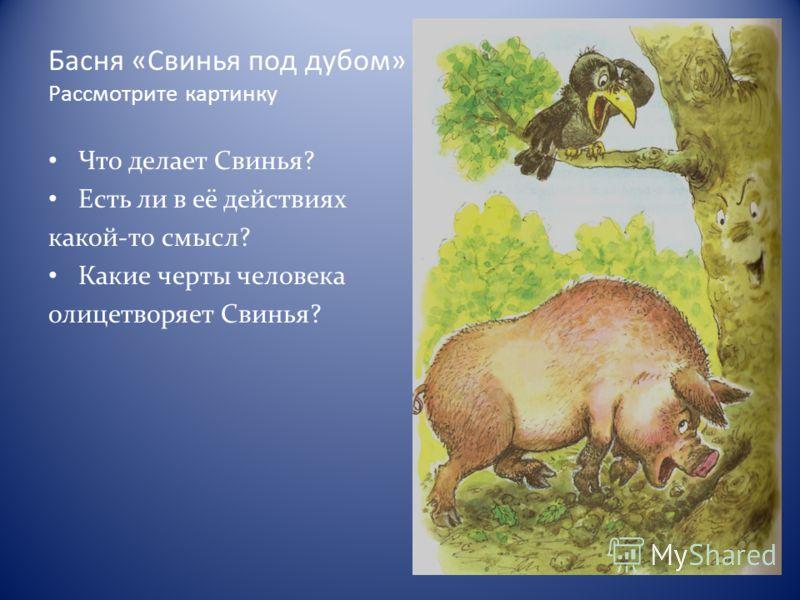 Басня «Свинья под дубом» Рассмотрите картинку Что делает Свинья? Есть ли в её действиях какой-то смысл? Какие черты человека олицетворяет Свинья?