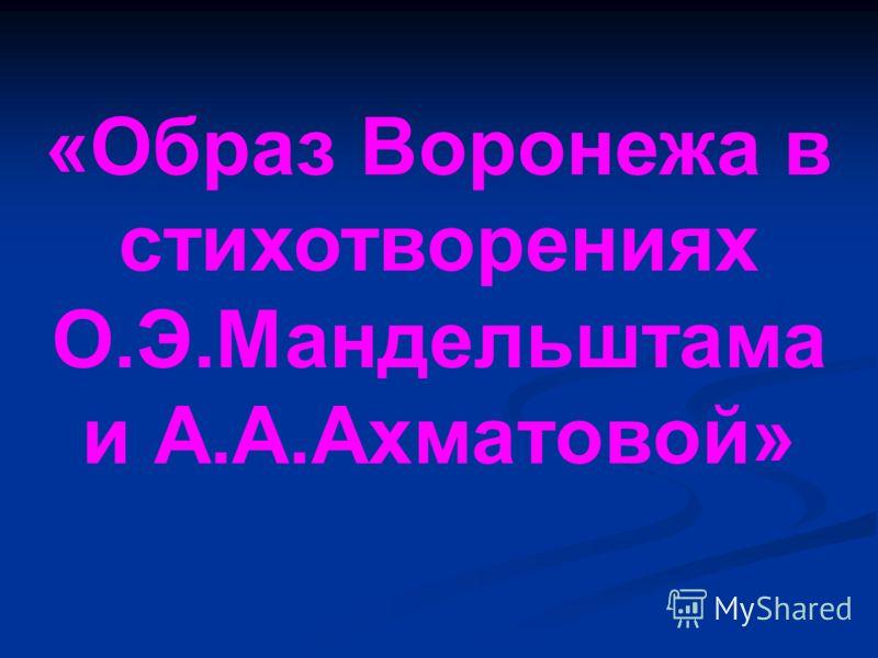 «Образ Воронежа в стихотворениях О.Э.Мандельштама и А.А.Ахматовой»