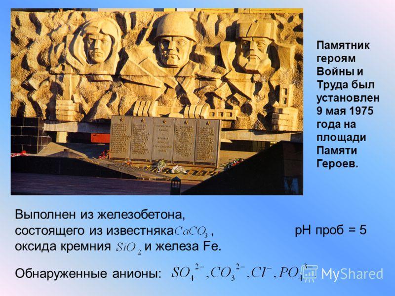 Памятник героям Войны и Труда был установлен 9 мая 1975 года на площади Памяти Героев. Выполнен из железобетона, состоящего из известняка, оксида кремния и железа Fe. pH проб = 5 Обнаруженные анионы: