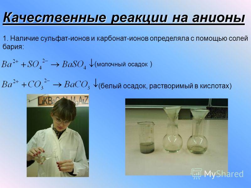 Качественные реакции на анионы 1. Наличие сульфат-ионов и карбонат-ионов определяла с помощью солей бария: ( молочный осадок ) (белый осадок, растворимый в кислотах)