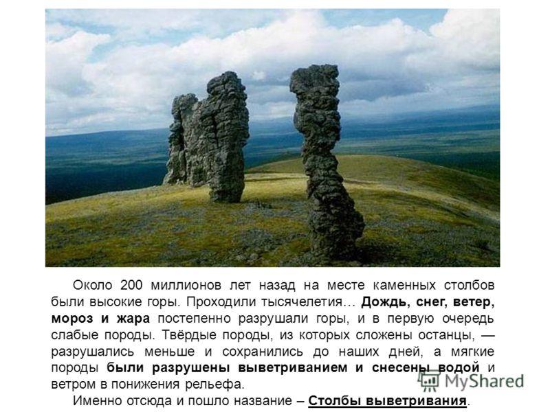 Около 200 миллионов лет назад на месте каменных столбов были высокие горы. Проходили тысячелетия… Дождь, снег, ветер, мороз и жара постепенно разрушали горы, и в первую очередь слабые породы. Твёрдые породы, из которых сложены останцы, разрушались ме