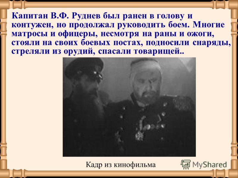 Капитан В.Ф. Руднев был ранен в голову и контужен, но продолжал руководить боем. Многие матросы и офицеры, несмотря на раны и ожоги, стояли на своих боевых постах, подносили снаряды, стреляли из орудий, спасали товарищей.. Кадр из кинофильма
