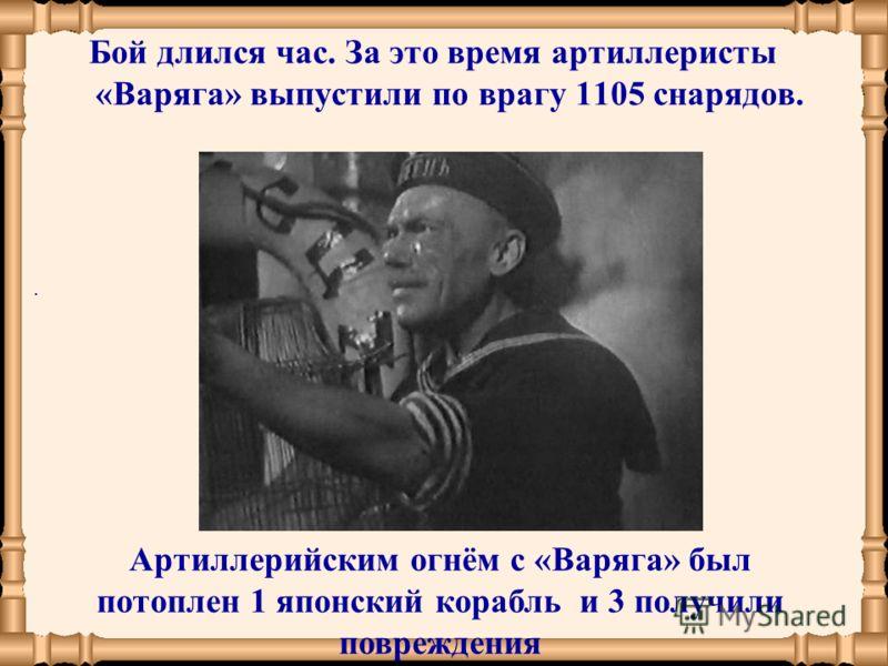 Бой длился час. За это время артиллеристы «Варяга» выпустили по врагу 1105 снарядов.. Артиллерийским огнём с «Варяга» был потоплен 1 японский корабль и 3 получили повреждения