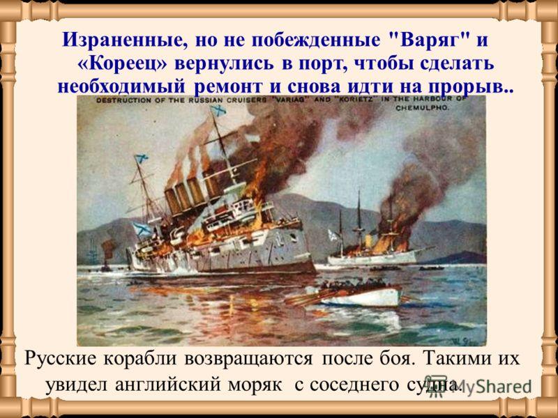 Русские корабли возвращаются после боя. Такими их увидел английский моряк с соседнего судна. Израненные, но не побежденные Варяг и «Кореец» вернулись в порт, чтобы сделать необходимый ремонт и снова идти на прорыв..