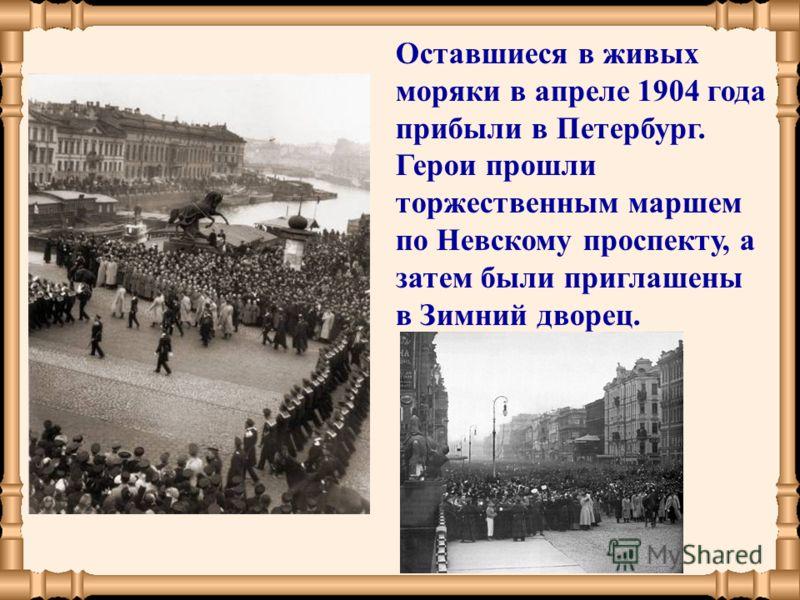 Оставшиеся в живых моряки в апреле 1904 года прибыли в Петербург. Герои прошли торжественным маршем по Невскому проспекту, а затем были приглашены в Зимний дворец.