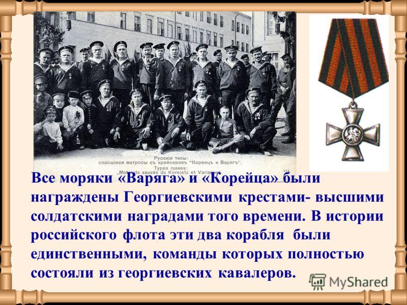 Все моряки «Варяга» и «Корейца» были награждены Георгиевскими крестами- высшими солдатскими наградами того времени. В истории российского флота эти два корабля были единственными, команды которых полностью состояли из георгиевских кавалеров.