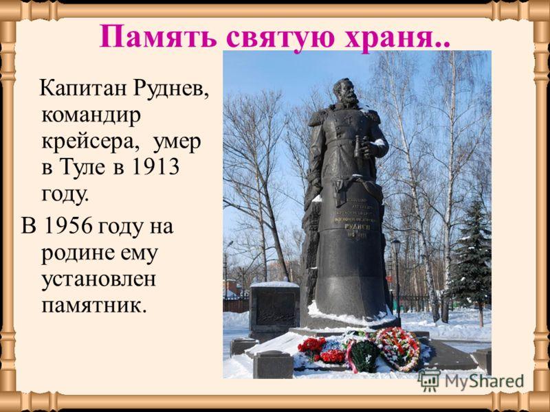 Память святую храня.. Капитан Руднев, командир крейсера, умер в Туле в 1913 году. В 1956 году на родине ему установлен памятник.