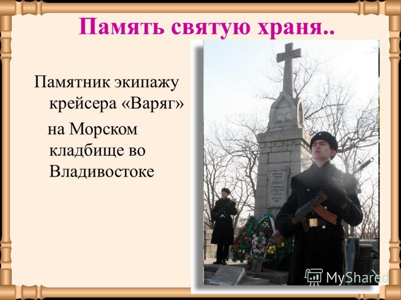 Памятник экипажу крейсера «Варяг» на Морском кладбище во Владивостоке Память святую храня..