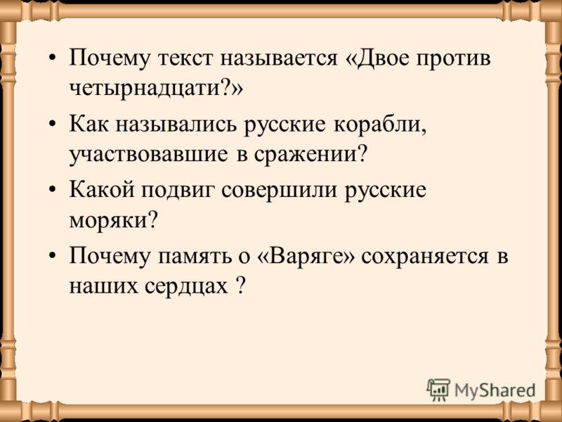Почему текст называется «Двое против четырнадцати?» Как назывались русские корабли, участвовавшие в сражении? Какой подвиг совершили русские моряки? Почему память о «Варяге» сохраняется в наших сердцах ?