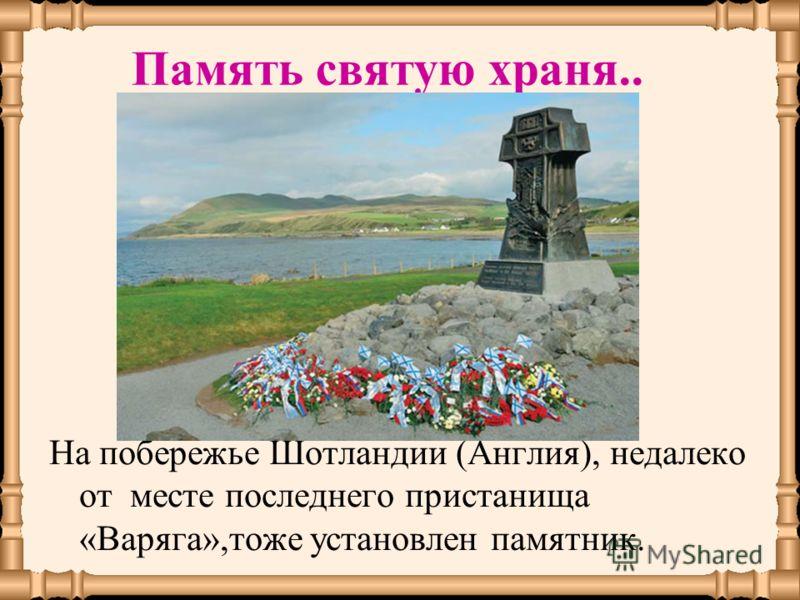На побережье Шотландии (Англия), недалеко от месте последнего пристанища «Варяга»,тоже установлен памятник. Память святую храня..