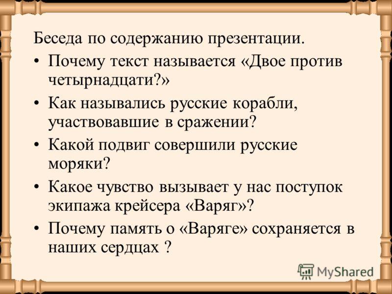 Беседа по содержанию презентации. Почему текст называется «Двое против четырнадцати?» Как назывались русские корабли, участвовавшие в сражении? Какой подвиг совершили русские моряки? Какое чувство вызывает у нас поступок экипажа крейсера «Варяг»? Поч
