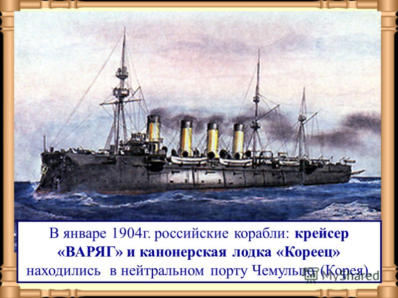 В январе 1904г. российские корабли: крейсер «ВАРЯГ» и канонерская лодка «Кореец» находились в нейтральном порту Чемульпо (Корея).