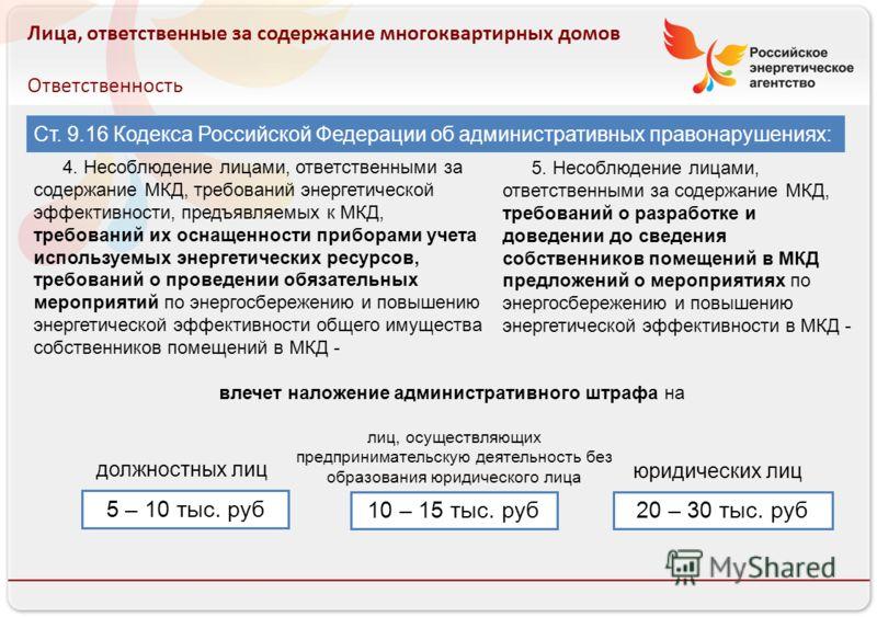 Российское энергетическое агентство Лица, ответственные за содержание многоквартирных домов Ответственность Ст. 9.16 Кодекса Российской Федерации об административных правонарушениях: 4. Несоблюдение лицами, ответственными за содержание МКД, требовани