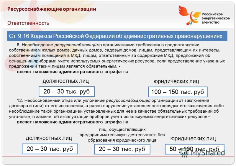Российское энергетическое агентство Ресурсоснабжающие организации Ответственность Ст. 9.16 Кодекса Российской Федерации об административных правонарушениях: 6. Несоблюдение ресурсоснабжающими организациями требования о предоставлении собственникам жи