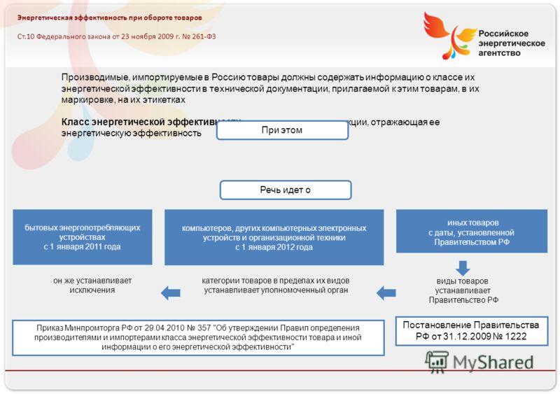Российское энергетическое агентство Энергетическая эффективность при обороте товаров Ст.10 Федерального закона от 23 ноября 2009 г. 261-ФЗ Производимые, импортируемые в Россию товары должны содержать информацию о классе их энергетической эффективност
