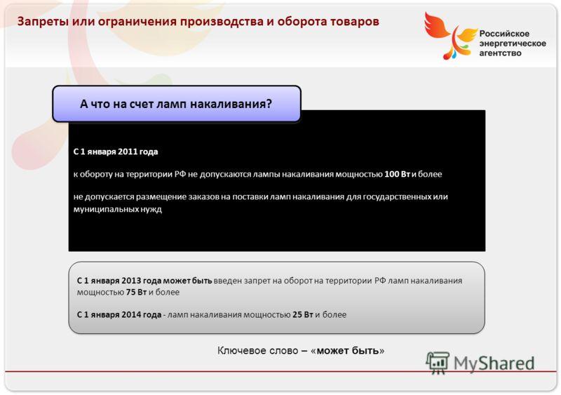 Российское энергетическое агентство Запреты или ограничения производства и оборота товаров С 1 января 2011 года к обороту на территории РФ не допускаются лампы накаливания мощностью 100 Вт и более не допускается размещение заказов на поставки ламп на