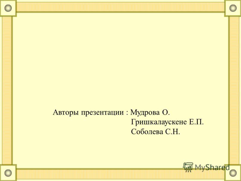 Авторы презентации : Мудрова О. Гришкалаускене Е.П. Соболева С.Н.