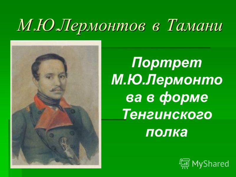 М. Ю. Лермонтов в Тамани Портрет М.Ю.Лермонто ва в форме Тенгинского полка