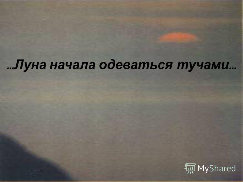 … Берег обрывом спускался к морю … … Луна начала одеваться тучами …