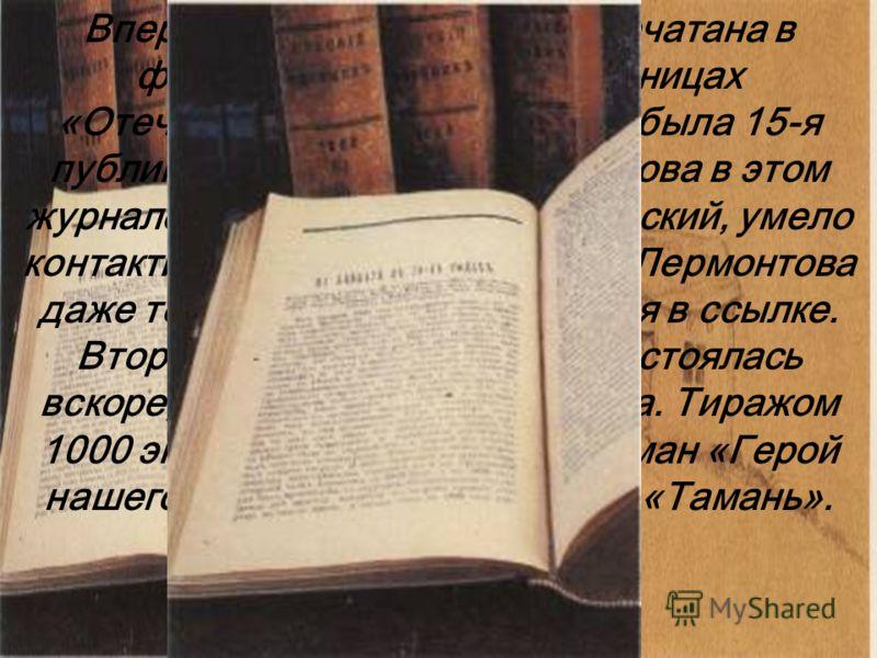 Впервые «Тамань» была напечатана в феврале 1840 года на страницах «Отечественных записок». Это была 15-я публикация сочинений Лермонтова в этом журнале. Его издатель А.А.Краевский, умело контактируя с цензурой, печатал Лермонтова даже тогда, когда по