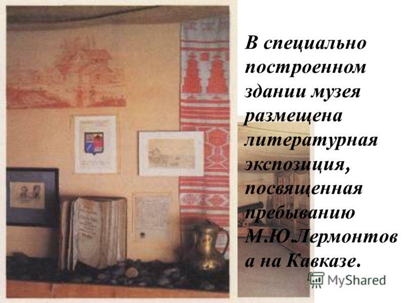 Дом-музей М.Ю.Лермонтова В специально построенном здании музея размещена литературная экспозиция, посвященная пребыванию М. Ю. Лермонтов а на Кавказе.