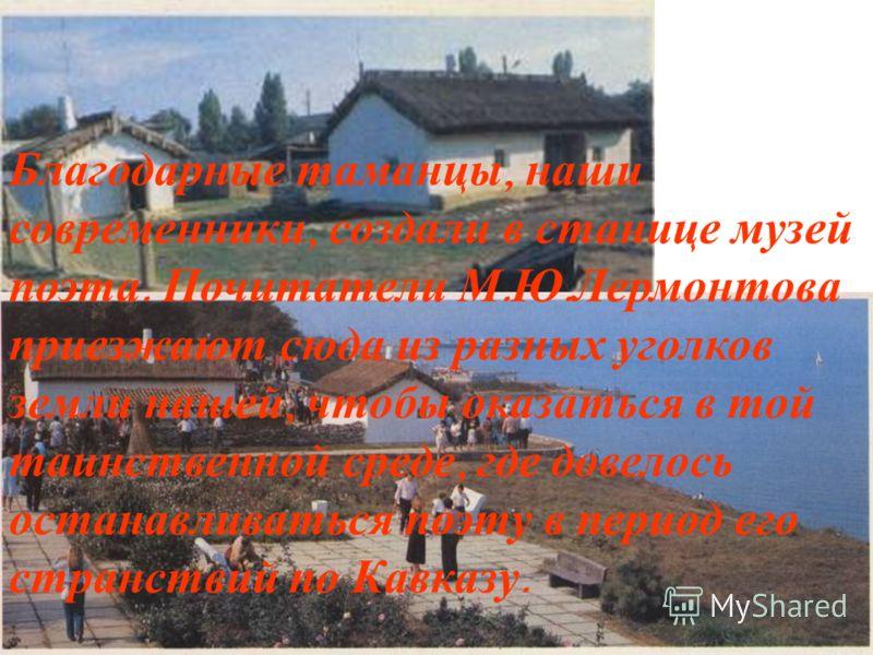 Благодарные таманцы, наши современники, создали в станице музей поэта. Почитатели М. Ю. Лермонтова приезжают сюда из разных уголков земли нашей, чтобы оказаться в той таинственной среде, где довелось останавливаться поэту в период его странствий по К