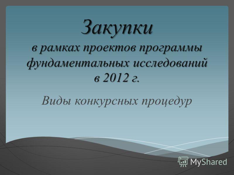 Закупки в рамках проектов программы фундаментальных исследований в 2012 г. Виды конкурсных процедур