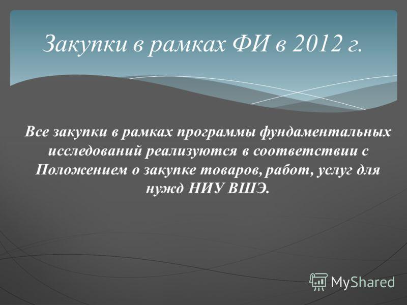 Все закупки в рамках программы фундаментальных исследований реализуются в соответствии с Положением о закупке товаров, работ, услуг для нужд НИУ ВШЭ. Закупки в рамках ФИ в 2012 г.