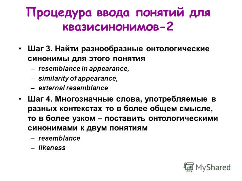 Процедура ввода понятий для квазисинонимов-2 Шаг 3. Найти разнообразные онтологические синонимы для этого понятия –resemblance in appearance, –similarity of appearance, –external resemblance Шаг 4. Многозначные слова, употребляемые в разных контекста