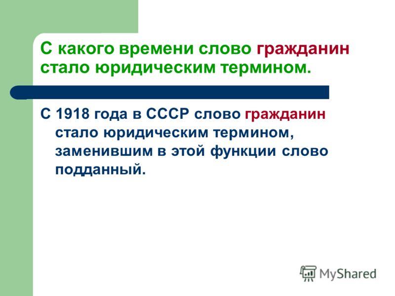 С какого времени слово гражданин стало юридическим термином. С 1918 года в СССР слово гражданин стало юридическим термином, заменившим в этой функции слово подданный.