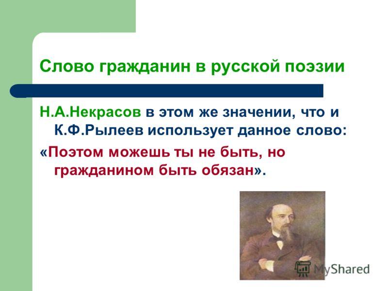 Слово гражданин в русской поэзии Н.А.Некрасов в этом же значении, что и К.Ф.Рылеев использует данное слово: «Поэтом можешь ты не быть, но гражданином быть обязан».