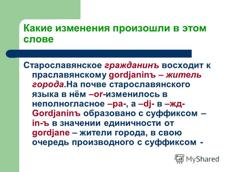 Какие изменения произошли в этом слове Старославянское гражданинъ восходит к праславянскому gordjaninъ – житель города.На почве старославянского языка в нём –or-изменилось в неполногласное –ра-, а –dj- в –жд- Gordjaninъ образовано с суффиксом – in-ъ