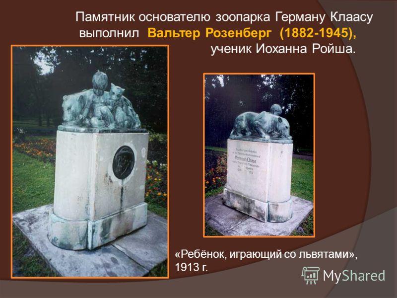 Памятник основателю зоопарка Герману Клаасу выполнил Вальтер Розенберг (1882-1945), ученик Иоханна Ройша. «Ребёнок, играющий со львятами», 1913 г.