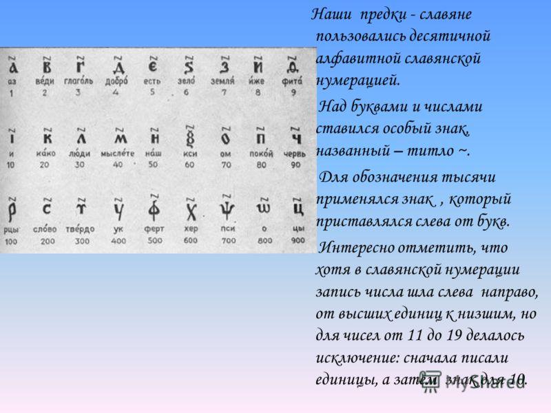 Наши предки - славяне пользовались десятичной алфавитной славянской нумерацией. Над буквами и числами ставился особый знак, названный – титло ~. Для обозначения тысячи применялся знак, который приставлялся слева от букв. Интересно отметить, что хотя