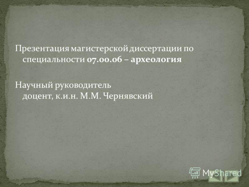 Презентация магистерской диссертации по специальности 07.00.06 – археология Научный руководитель доцент, к.и.н. М.М. Чернявский
