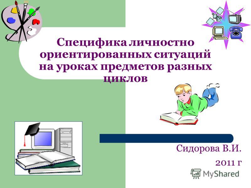 Специфика личностно ориентированных ситуаций на уроках предметов разных циклов Сидорова В.И. 2011 г