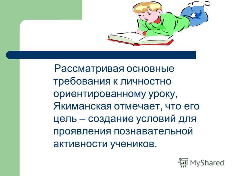 Рассматривая основные требования к личностно ориентированному уроку, Якиманская отмечает, что его цель – создание условий для проявления познавательной активности учеников.