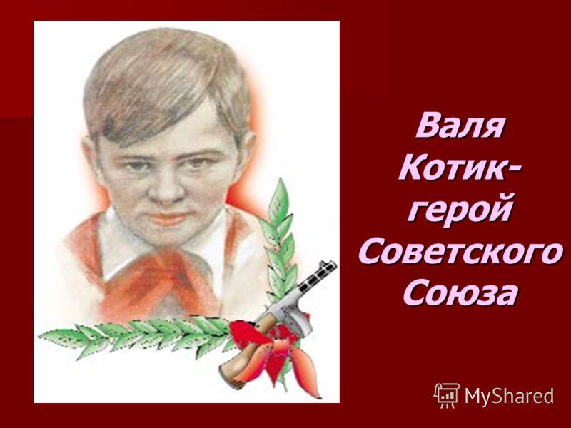Валя Котик- герой Советского Союза