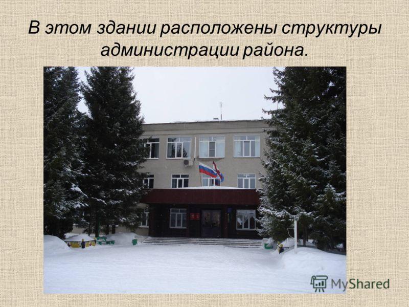 В этом здании расположены структуры администрации района.