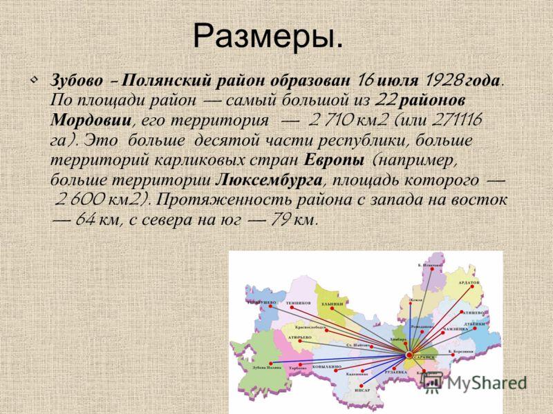 Размеры. Зубово - Полянский район образован 16 июля 1928 года. По площади район самый большой из 22 районов Мордовии, его территория 2 710 км2 (или 271116 га). Это больше десятой части республики, больше территорий карликовых стран Европы (например,